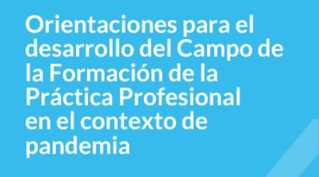 Orientaciones para el desarrollo del Campo de la Formación de la Práctica Profesional en el contexto de la pandemia COVID-19